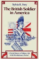 The British Soldier in America ebook by Sylvia R. Frey