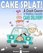Cake Splat! - A Crash Course in Wedding & Specialty Cake Delivery ebook by Kristen Coniaris
