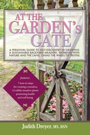 At the Garden's Gate - A Personal Guide to Self-Discovery in Growing a Sustainable Backyard Meadow, Working with Nature and the Land, Living the Wheel of Truths ebook by Judith Dreyer, MS, BSN