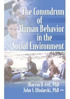 The Conundrum of Human Behavior in the Social Environment ebook by Marvin D Feit, John S Wodarski