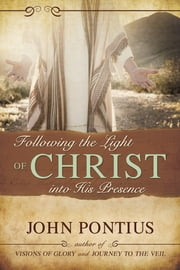Following the Light of Christ into His Presence ebook by John M. Pontius