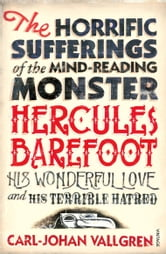 The Horrific Sufferings Of The Mind-Reading Monster Hercules Barefoot - His Wonderful Love and his Terrible Hatred ebook by Carl-Johan Vallgren