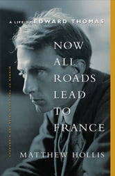 Now All Roads Lead to France: A Life of Edward Thomas ebook by Matthew Hollis