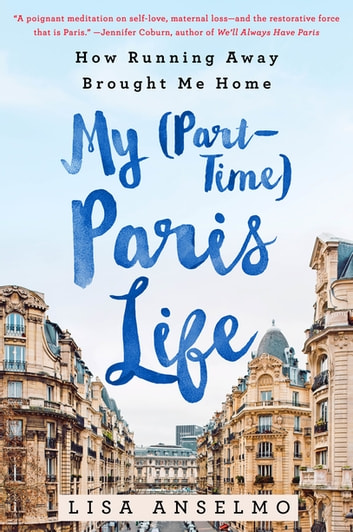 My (Part-Time) Paris Life - How Running Away Brought Me Home ebook by Lisa Anselmo