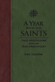A Year with the Saints - Daily Meditations with the Holy Ones of God ebook by Paul Thigpen, Ph.D.