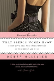 What French Women Know - About Love, Sex, and Other Matters of the Heart and Mind ebook by Debra Ollivier