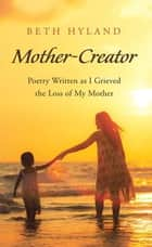 Mother-Creator - Poetry Written as I Grieved the Loss of My Mother ebook by Beth Hyland