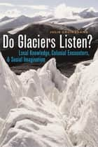 Do Glaciers Listen? - Local Knowledge, Colonial Encounters, and Social Imagination ebook by Julie Cruikshank