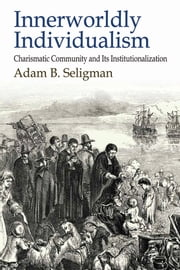Innerworldly Individualism - Charismatic Community and Its Institutionalization ebook by Adam B. Seligman