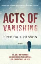 Acts of Vanishing - A Novel ebook by Fredrik T. Olsson