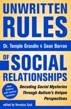 Unwritten Rules of Social Relationships - Decoding Social Mysteries Through the Unique Perspectives of Autism: New Edition with Author Updates ebook by Temple Grandin, Sean Barron, Veronica Zysk