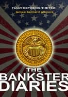The Bankster Diaries - Book I : The Federal Reserve ebook by James Bernard Gilmore