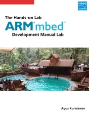 The Hands-on ARM mbed Development Lab Manual ebook by Agus Kurniawan