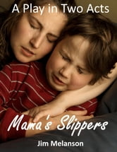 Mama's Slippers: A Play in Two Acts ebook by Jim Melanson