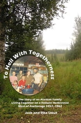 To Hell With Togetherness - The Story of an Alaskan Family Living Together on a Remote Homestead West of Anchorage--1957-1962 ebook by Jack Stout,Rita Stout