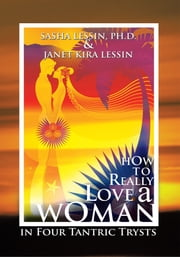 HOW TO REALLY LOVE A WOMAN - in Four Tantric Trysts ebook by SASHA LESSIN, PH.D. &  JANET KIRA LESSIN
