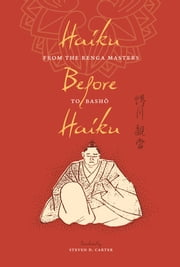 Haiku Before Haiku - From the Renga Masters to Basho ebook by Steven D. Carter