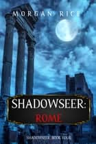 Shadowseer: Rome (Shadowseer, Book Four) ebook by Morgan Rice
