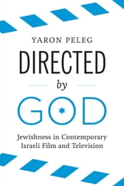 Directed by God - Jewishness in Contemporary Israeli Film and Television ebook by Yaron Peleg