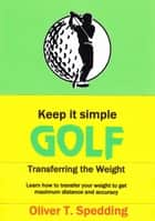 Keep it Simple Golf - Transferring the Weight - Keep it Simple Golf, #2 ebook by Oliver T. Spedding