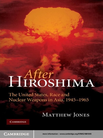 After Hiroshima - The United States, Race and Nuclear Weapons in Asia, 1945–1965 ebook by Matthew Jones