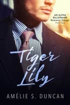 Tiger Lily Part Two: An Alpha Billionaire Romance Trilogy - Tiger Lily Trilogy, #2 ebook by Amélie S. Duncan
