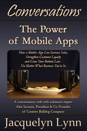 The Power of Mobile Apps: How a Mobile App Can Increase Sales, Strengthen Customer Loyalty and Grow Your Bottom Line—No Matter What Business You're In - Conversations ebook by Jacquelyn Lynn