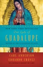 Our Lady of Guadalupe - Mother of the Civilization of Love ebook by Carl Anderson, Eduardo Chavez