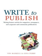 Write to Publish - Writing feature articles for magazines, newspapers, and corporate and community publications ebook by Vin Maskell and Gina Perry