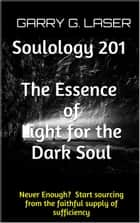 Soulology 201 The Essence of Light for the Dark Soul (Revised) ebook by Garry G. Laser