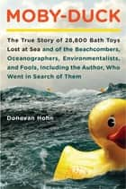 Moby-Duck - The True Story of 28,800 Bath Toys Lost at Sea & of the Beachcombers, Oceanograp hers, Environmentalists & Fools Including the Author Who Went in Search of Them ebook by Donovan Hohn