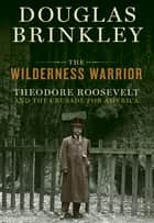 The Wilderness Warrior ebook by Douglas Brinkley