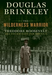 The Wilderness Warrior - Theodore Roosevelt and the Crusade for America ebook by Douglas Brinkley