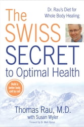 The Swiss Secret to Optimal Health - Dr. Rau's Diet for Whole Body Healing ebook by Thomas Rau,Susan M. Wyler