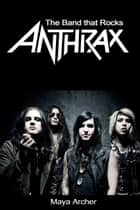 Anthrax: The Band That Rocks ebook by Maya Archer
