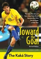 Toward the Goal, Revised Edition - The Kaká Story ebook by Jeremy V. Jones