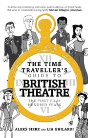 The Time Traveller's Guide to British Theatre ebook by Lia Ghilardi,Aleks Sierz