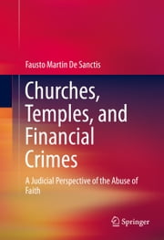 Churches, Temples, and Financial Crimes - A Judicial Perspective of the Abuse of Faith ebook by Fausto Martin De Sanctis