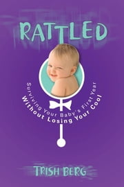 Rattled - Surviving Your Baby's First Year Without Losing Your Cool ebook by Trish Berg
