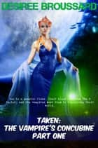 Taken: The Vampire's Concubine Book One - Taken: The Vampire's Concubine, #1 ebook by Desiree Broussard
