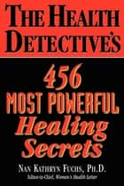 The Health Detective's 456 Most Powerful Healing Secrets ebook by Nan Kathryn Fuchs, Ph.D.