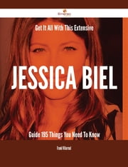 Get It All With This Extensive Jessica Biel Guide - 195 Things You Need To Know ebook by Frank Villarreal