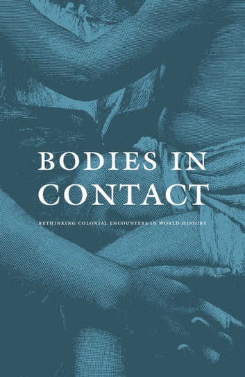 Bodies in Contact - Rethinking Colonial Encounters in World History ebook by Rosalind O'Hanlon,Emma Jinhua Teng