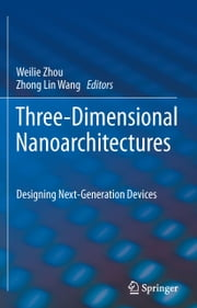 Three-Dimensional Nanoarchitectures - Designing Next-Generation Devices ebook by Weilie Zhou,Zhong Lin Wang