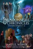 The Complete Dragonspire Chronicles Omnibus - Books 1 - 6 ebook by James E. Wisher
