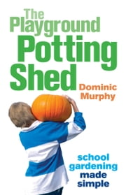 The Playground Potting Shed: Gardening with children made simple ebook by Dominic Murphy