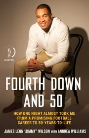 "Fourth Down and 50 - How One Night Almost Took Me from a Promising Football Career to 50-Years-to-Life ebook by James Leon ""Jimmy"" Wilson,Andrea Williams"
