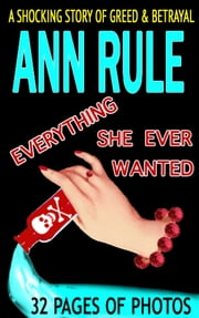 Everything She Ever Wanted: A True Story of Obsessive Love, Murder, and Betrayal ebook by Ann Rule