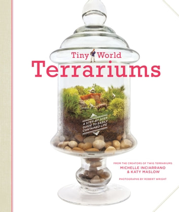 Tiny World Terrariums - A Step-by-Step Guide to Easily Contained Life ebook by Michelle Inciarrano,Katy Maslow