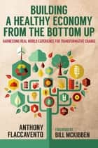 Building a Healthy Economy from the Bottom Up - Harnessing Real-World Experience for Transformative Change ebook by Anthony Flaccavento, Bill McKibben